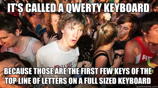 It's called a QWERTY keyboard because those are the first few keys of the top line of letters on a full sized keyboard - It's called a QWERTY keyboard because those are the first few keys of the top line of letters on a full sized keyboard  Sudden Clarity Clarence