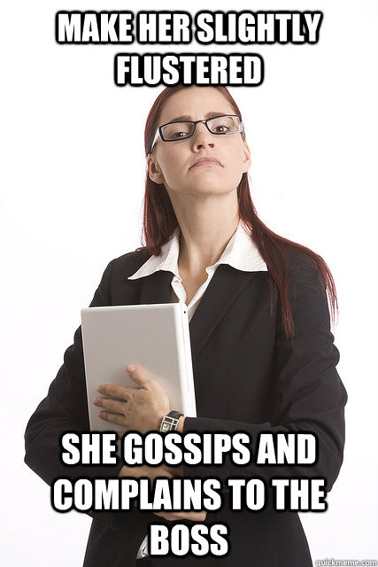 Make her slightly flustered She gossips and complains to the boss  Stuck Up Business Woman