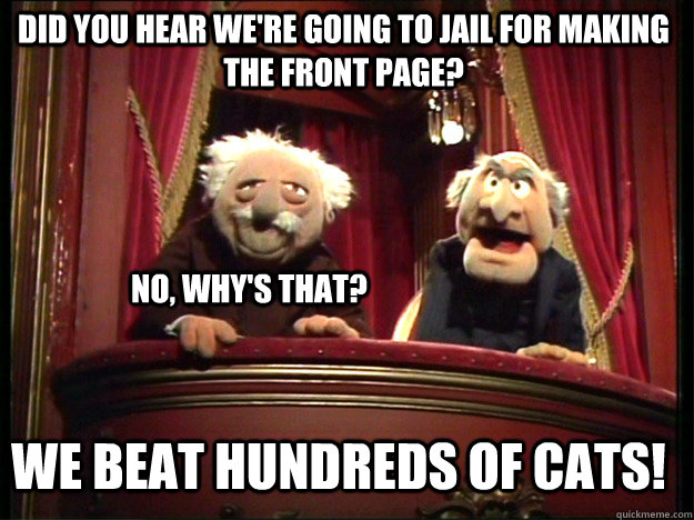 Did you hear we're going to jail for making the front page? No, why's that? We beat hundreds of cats!