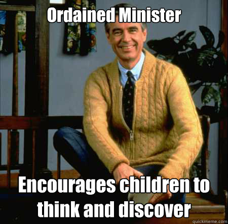 Ordained Minister Encourages children to think and discover - Ordained Minister Encourages children to think and discover  Good Guy Mr. Rogers