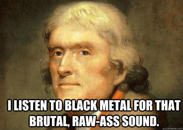 I listen to black metal for that brutal, raw-ass sound.  Thomas Jefferson