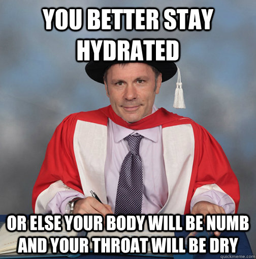 you better stay hydrated  or else your body will be numb and your throat will be dry    Advice Bruce Dickinson