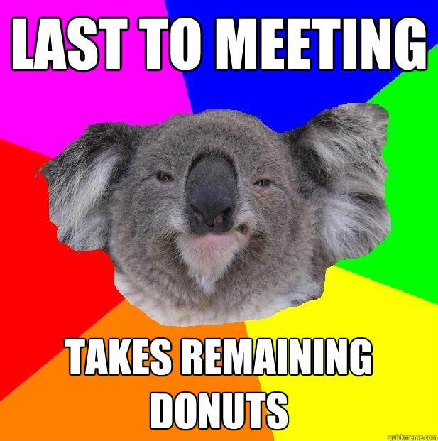 last to meeting takes remaining donuts  Incompetent coworker koala