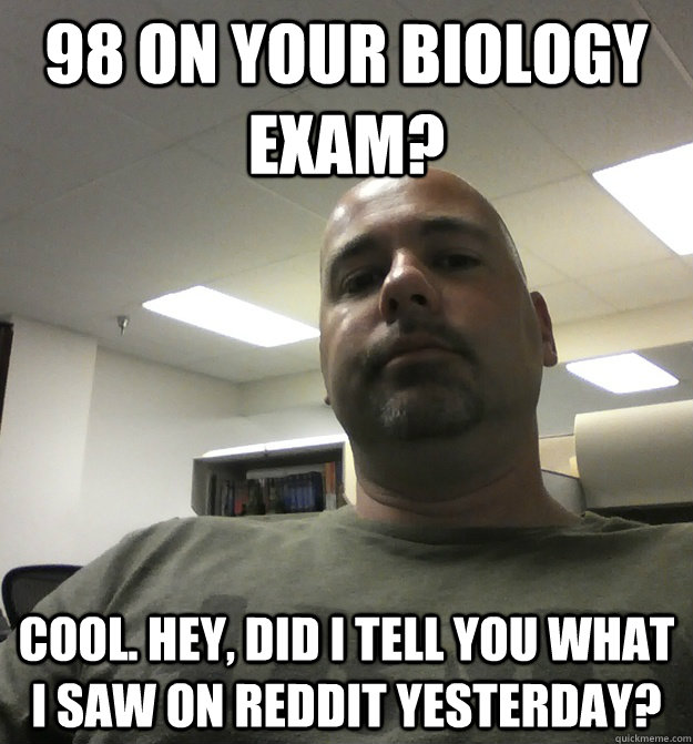 98 on your Biology Exam? Cool. Hey, did I tell you what I saw on Reddit yesterday? - 98 on your Biology Exam? Cool. Hey, did I tell you what I saw on Reddit yesterday?  overly detached boyfriend