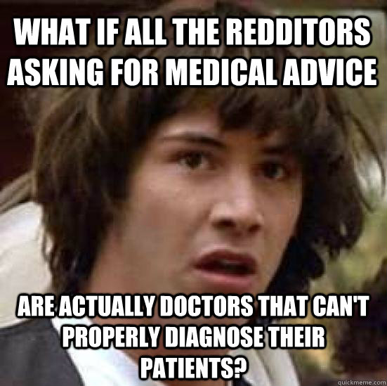 What if all the redditors asking for medical advice are actually doctors that can't properly diagnose their patients? - What if all the redditors asking for medical advice are actually doctors that can't properly diagnose their patients?  conspiracy keanu