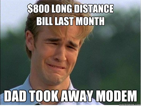 $800 long distance  bill last month dad took away modem - $800 long distance  bill last month dad took away modem  1990s Problems