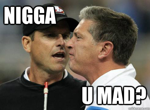 Nigga U mad?  Harbaugh U Mad