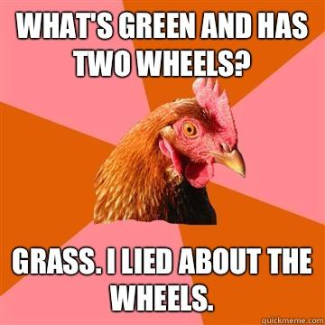 What's green and has two wheels? Grass. I lied about the wheels.  - What's green and has two wheels? Grass. I lied about the wheels.   Anti-Joke Chicken