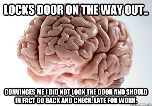 Locks door on the way out.. Convinces me i did not lock the door and should in fact go back and check. Late for work. - Locks door on the way out.. Convinces me i did not lock the door and should in fact go back and check. Late for work.  Scumbag Brain