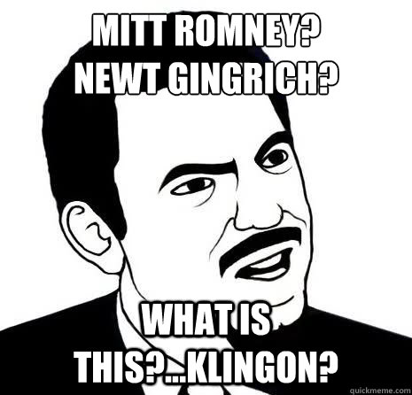Mitt Romney? Newt Gingrich? What is this?...Klingon?