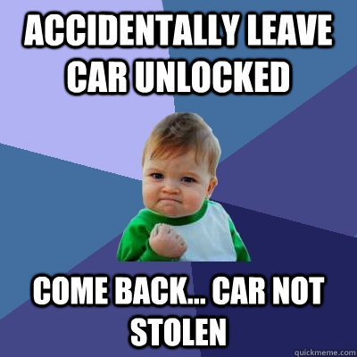 Accidentally leave car unlocked come back... car not stolen - Accidentally leave car unlocked come back... car not stolen  Success Kid