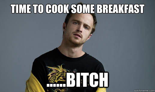 Time to cook some breakfast ......bitch - Time to cook some breakfast ......bitch  Jesse Pinkman Loves the word Bitch