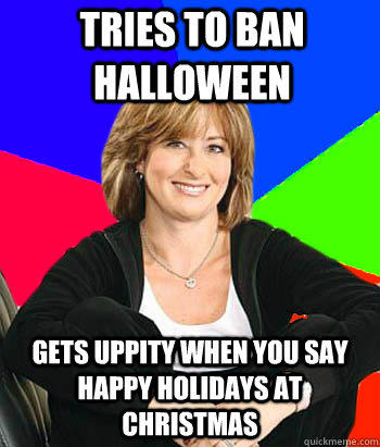 Tries to ban Halloween Gets uppity when you say Happy Holidays at Christmas