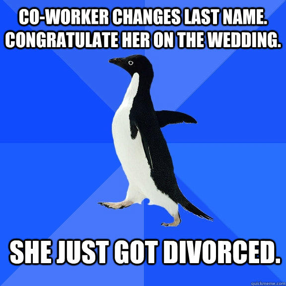 Co-worker changes last name. Congratulate her on the wedding. She just got divorced. - Co-worker changes last name. Congratulate her on the wedding. She just got divorced.  Socially Awkward Penguin