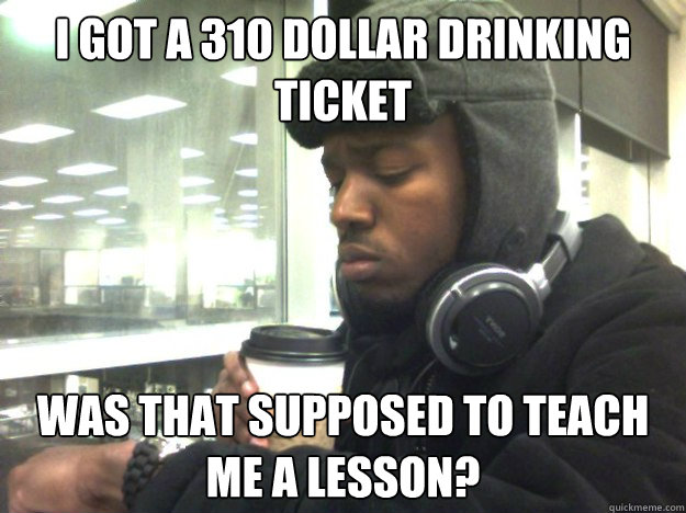 I got a 310 dollar drinking ticket Was that supposed to teach me a lesson?