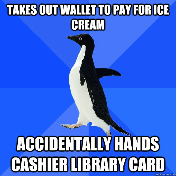 Takes out wallet to pay for ice cream Accidentally Hands cashier library card - Takes out wallet to pay for ice cream Accidentally Hands cashier library card  Socially Awkward Penguin