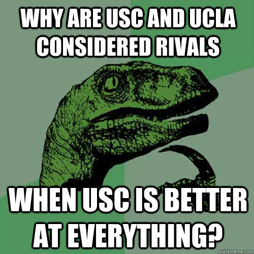 why are usc and ucla considered rivals when usc is better at everything? - why are usc and ucla considered rivals when usc is better at everything?  Philosoraptor