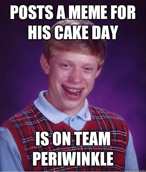 POSTS A MEME FOR HIS CAKE DAY IS ON TEAM PERIWINKLE - POSTS A MEME FOR HIS CAKE DAY IS ON TEAM PERIWINKLE  Bad Luck Brian