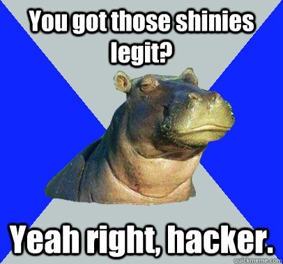You got those shinies legit? Yeah right, hacker. - You got those shinies legit? Yeah right, hacker.  Skeptical Hippo