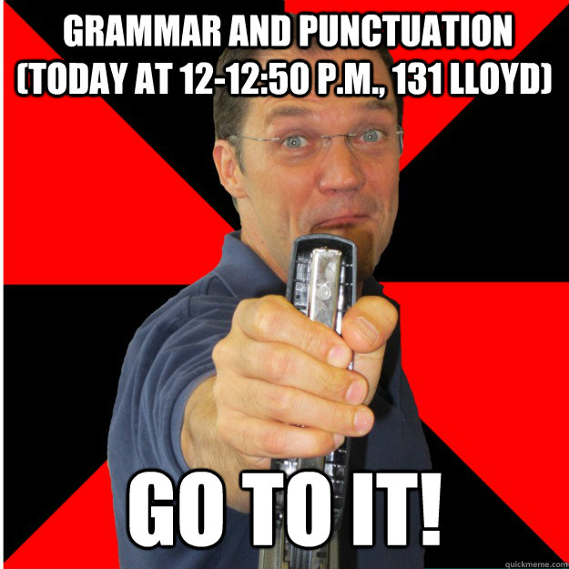 Grammar and Punctuation (Today at 12-12:50 p.m., 131 Lloyd) Go to it!