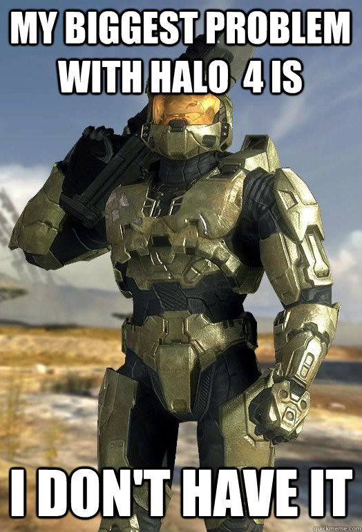 my biggest problem with halo  4 is I don't have it