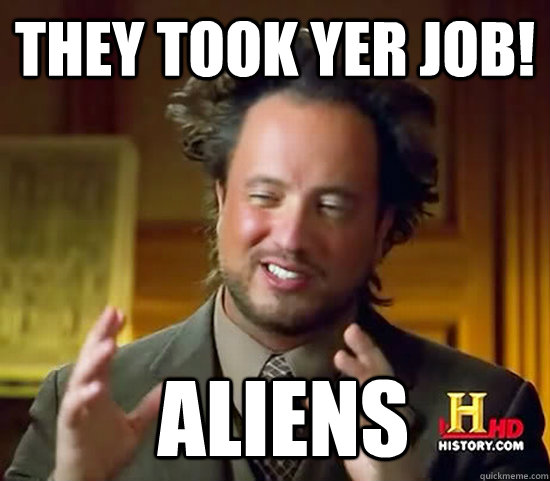 they took yer job!  Aliens - they took yer job!  Aliens  Ancient Aliens
