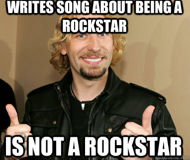 Writes song about being a rockstar is not a rockstar - Writes song about being a rockstar is not a rockstar  Nickelback