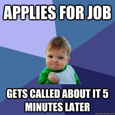Applies for job gets called about it 5 minutes later - Applies for job gets called about it 5 minutes later  Success Kid