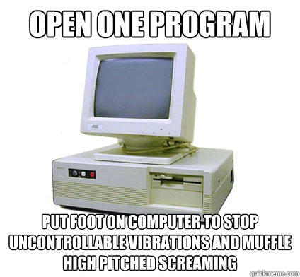 open one program put foot on computer to stop uncontrollable vibrations and muffle high pitched screaming