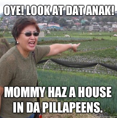 Oye! Look at dat anak! Mommy haz a house in da pillapeens.