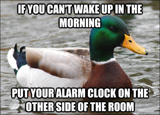 If you can't wake up in the morning put your alarm clock on the other side of the room - If you can't wake up in the morning put your alarm clock on the other side of the room  Actual Advice Mallard