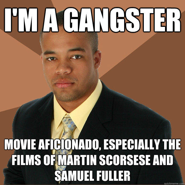 I'm a gangster movie aficionado, especially the films of Martin Scorsese and Samuel Fuller - I'm a gangster movie aficionado, especially the films of Martin Scorsese and Samuel Fuller  Successful Black Man