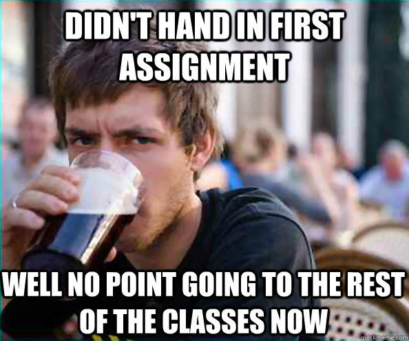 Didn't hand in first assignment Well no point going to the rest of the classes now  Lazy College Senior