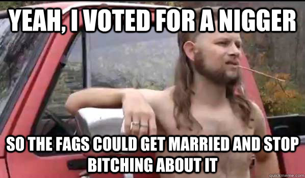 yeah, I voted for a nigger So the fags could get married and stop bitching about it - yeah, I voted for a nigger So the fags could get married and stop bitching about it  Almost Politically Correct Redneck