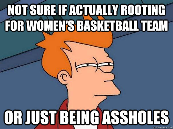 not sure if actually rooting for women's basketball team or just being assholes - not sure if actually rooting for women's basketball team or just being assholes  Futurama Fry