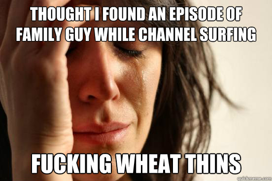 Thought I found an episode of Family Guy while channel surfing Fucking wheat thins - Thought I found an episode of Family Guy while channel surfing Fucking wheat thins  First World Problems