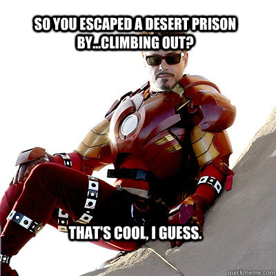 So you escaped a desert prison by...climbing out? That's cool, I guess. - So you escaped a desert prison by...climbing out? That's cool, I guess.  IRON MAN MEME