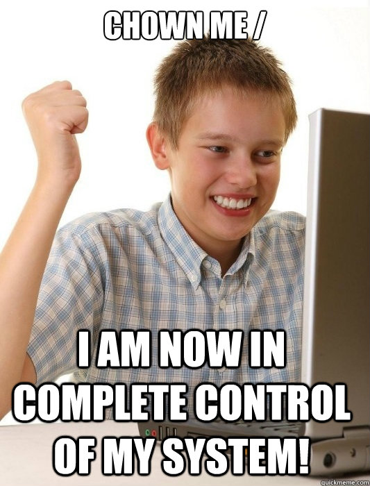 chown me / I am now in complete control of my system! - chown me / I am now in complete control of my system!  First Day on the Internet Kid