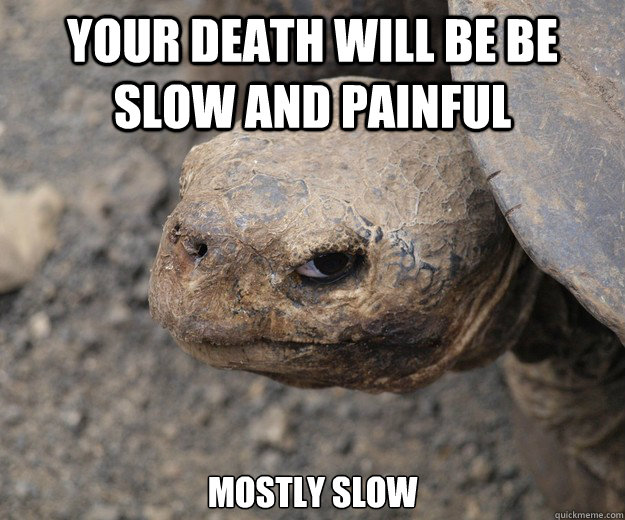 your death will be be slow and painful mostly slow