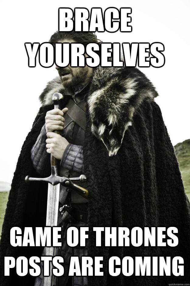 brace yourselves Game of thrones posts are coming - brace yourselves Game of thrones posts are coming  Winter is coming
