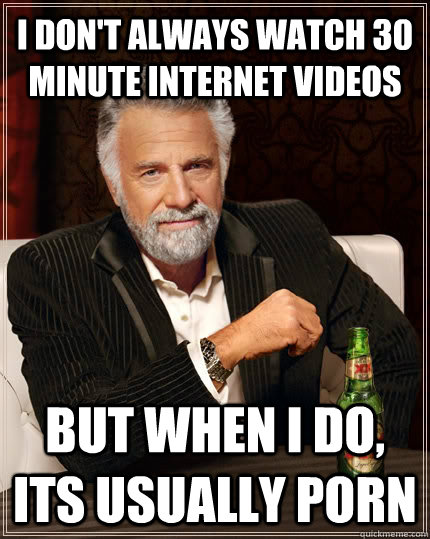 I don't always watch 30 minute internet videos but when I do, its usually porn - I don't always watch 30 minute internet videos but when I do, its usually porn  The Most Interesting Man In The World