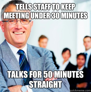 Tells staff to keep meeting under 30 minutes Talks for 50 minutes straight