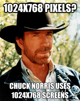 1024x768 pixels? Chuck norris uses 1024x768 screens