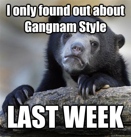 I only found out about Gangnam Style LAST WEEK - I only found out about Gangnam Style LAST WEEK  Confession Bear