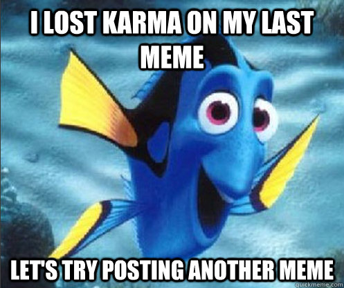 i lost karma on my last meme Let's try posting another meme - i lost karma on my last meme Let's try posting another meme  optimistic dory