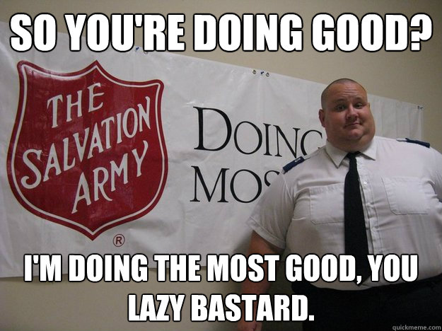 so you're doing good? i'm doing the most good, you lazy bastard.  Greedy Salvation Army Person