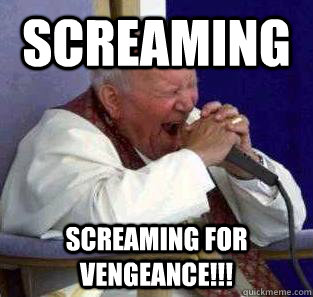 Screaming Screaming for vengeance!!! - Screaming Screaming for vengeance!!!  Metal pope