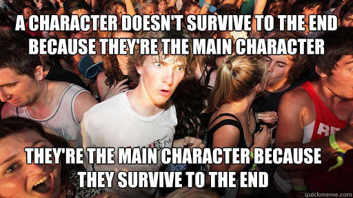 A character doesn't survive to the end because they're the main character  They're the main character because they survive to the end  Sudden Clarity Clarence