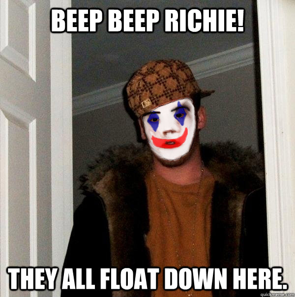 BEEP BEEP Richie!  They ALL float down here.