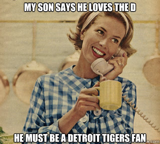 My son says he loves the D He must be a Detroit Tigers Fan - My son says he loves the D He must be a Detroit Tigers Fan  Retarded Mom